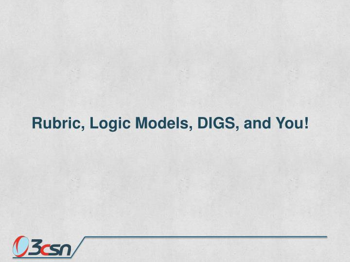 Rubric, Logic Models, DIGS, and You!