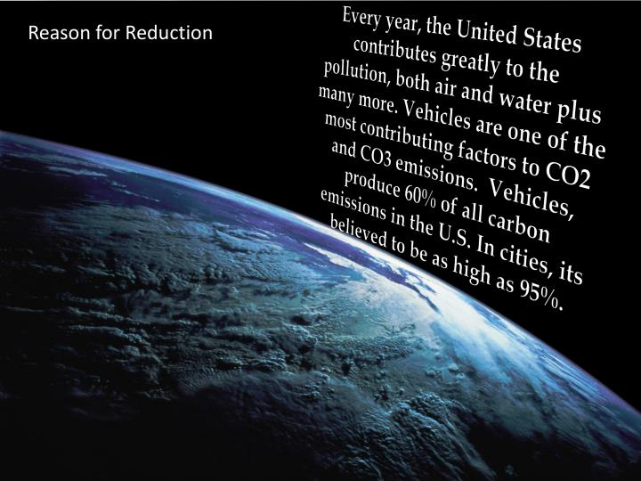 Every year, the United States contributes greatly to the pollution, both air and water plus many more. Vehicles are one of the most contributing factors to CO2 and CO3 emissions.  Vehicles, produce 60% of all carbon emissions in the U.S. In cities, its believed to be as high as 95%.