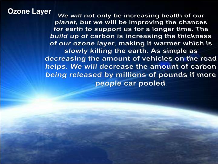 We will not only be increasing health of our planet, but we will be improving the chances for earth to support us for a longer time. The build up of carbon is increasing the thickness of our ozone layer, making it warmer which is slowly killing the earth. As simple as decreasing the amount of vehicles on the road helps. We will decrease the amount of carbon being released by millions of pounds if more people car pooled