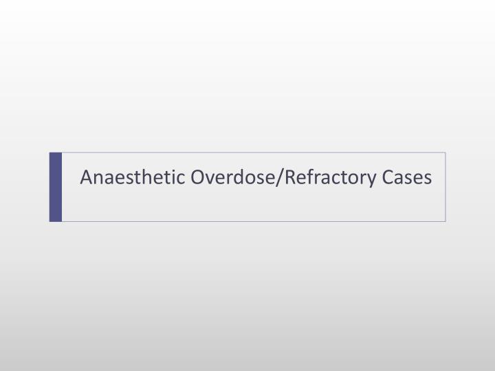 Anaesthetic Overdose/Refractory Cases