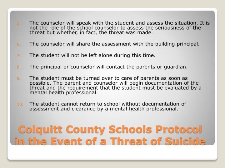 The counselor will speak with the student and assess the situation. It is not the role of the school counselor to assess the seriousness of the threat but whether, in fact, the threat was made.