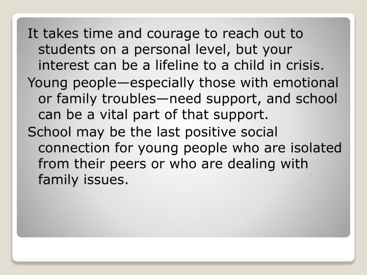 It takes time and courage to reach out to students on a personal level, but your interest can be a l...