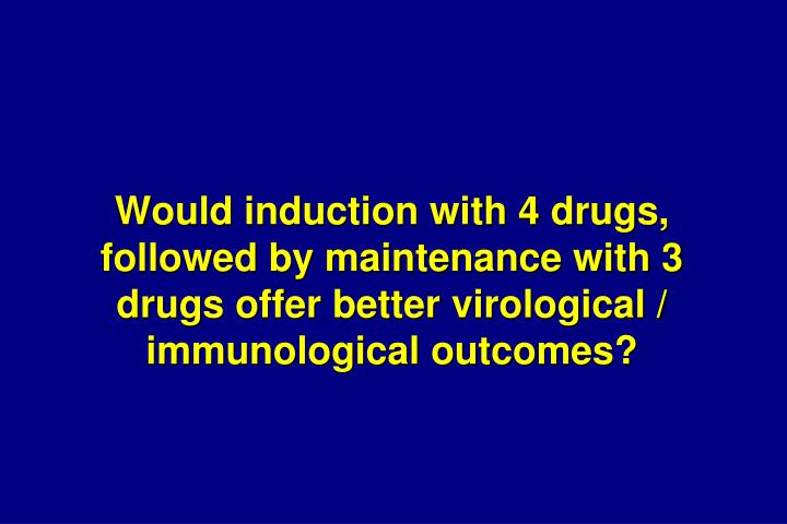Would induction with 4 drugs, followed by maintenance with 3 drugs offer better virological / immunological outcomes?