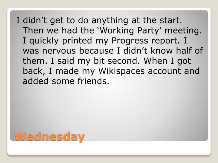 I didn't get to do anything at the start. Then we had the 'Working Party' meeting. I quickly printed my Progress report. I was nervous because I didn't know half of them. I said my bit second. When I got back, I made my Wikispaces account and added some friends.