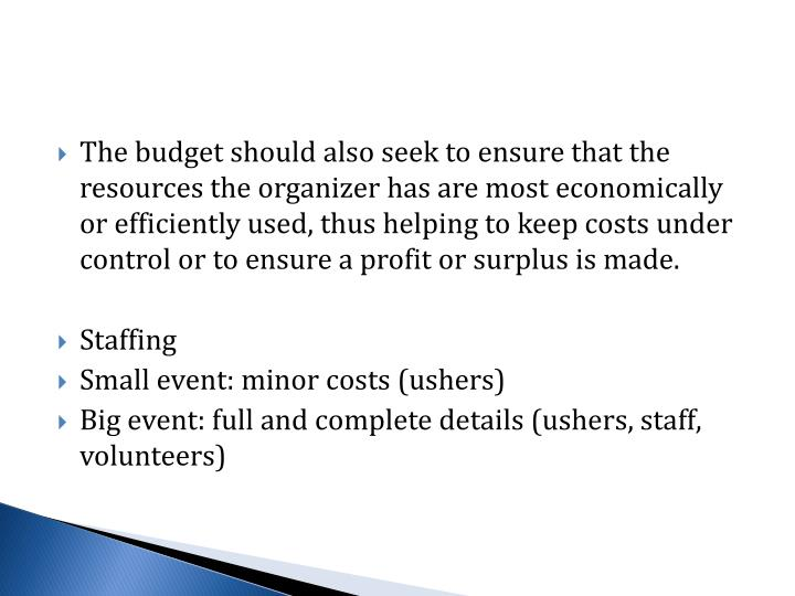 The budget should also seek to ensure that the resources the organizer has are most economically or efficiently used, thus helping to keep costs under control or to ensure a profit or surplus is made.