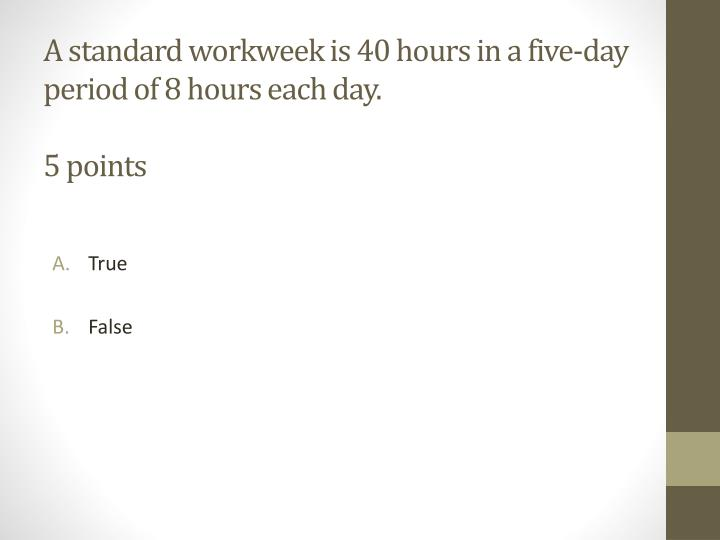 A standard workweek is 40 hours in a five-day period of 8 hours each day