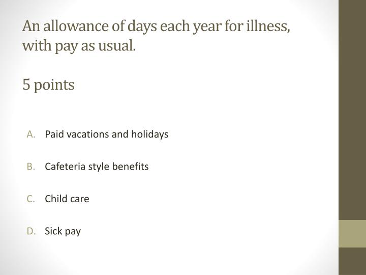 An allowance of days each year for illness, with pay as usual