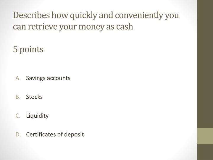 Describes how quickly and conveniently you can retrieve your money as