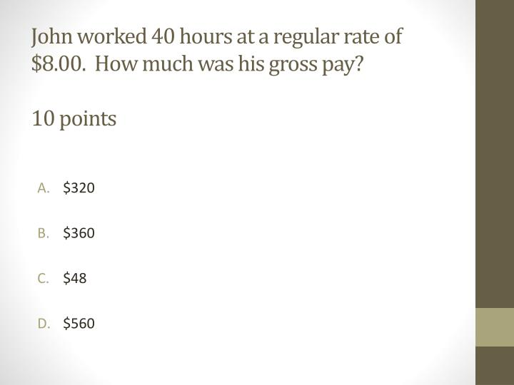 John worked 40 hours at a regular rate of $8.00.  How much was his gross pay