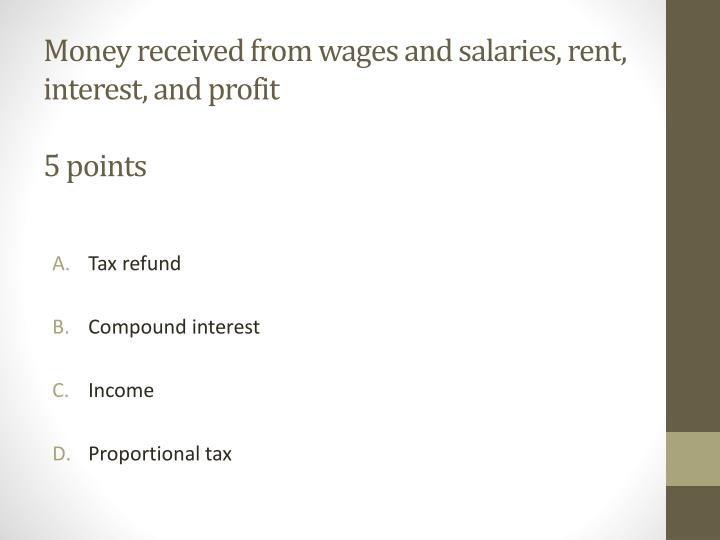 Money received from wages and salaries, rent, interest, and