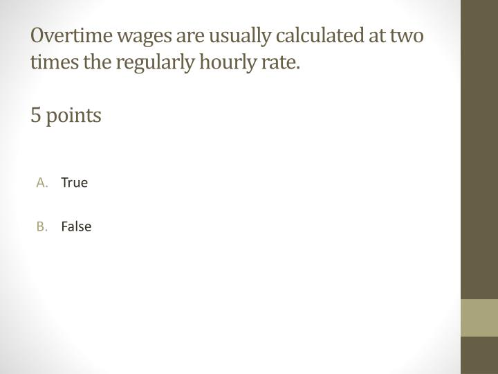 Overtime wages are usually calculated at two times the regularly hourly rate