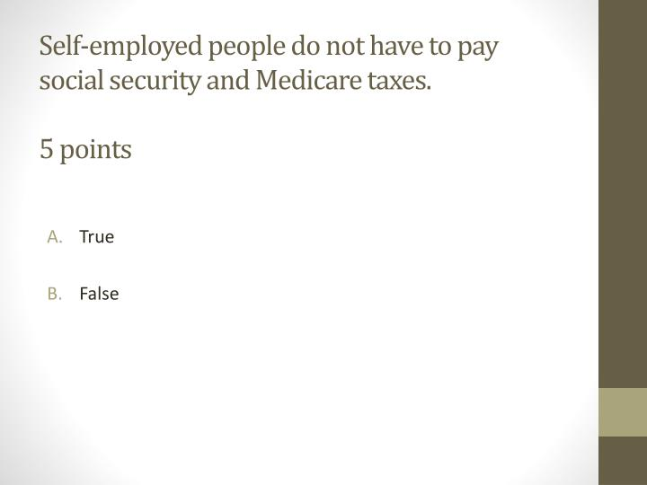Self-employed people do not have to pay social security and Medicare taxes