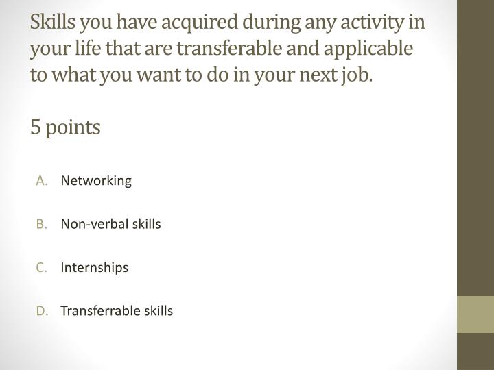 Skills you have acquired during any activity in your life that are transferable and applicable to what you want to do in your next job