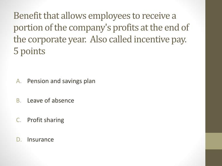 Benefit that allows employees to receive a portion of the company's profits at the end of the corporate year.  Also called incentive pay