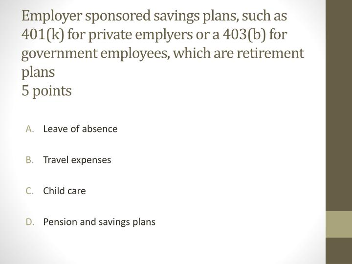 Employer sponsored savings plans, such as 401(k) for private