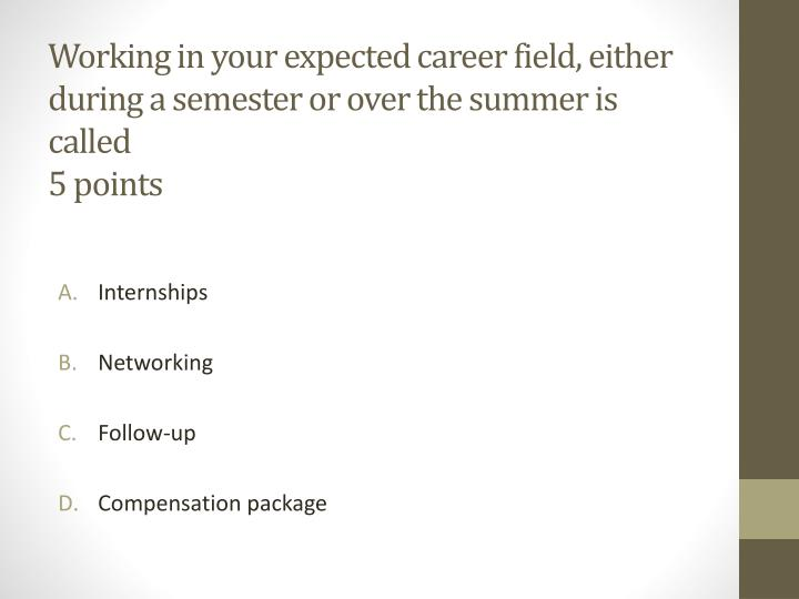 Working in your expected career field, either during a semester or over the summer is