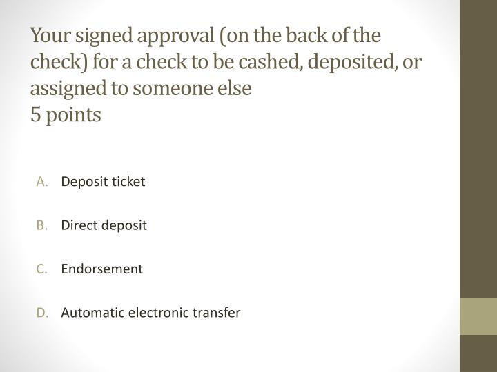 Your signed approval (on the back of the check) for a check to be cashed, deposited, or assigned to someone