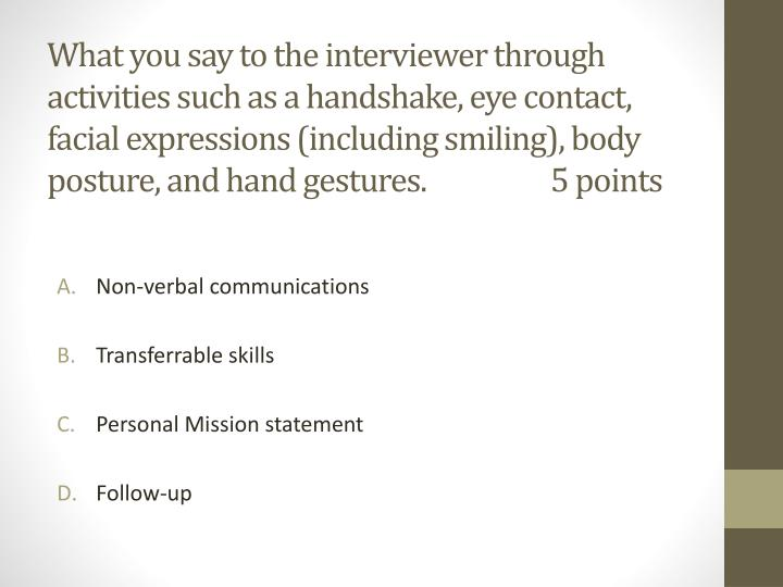 What you say to the interviewer through activities such as a handshake, eye contact, facial expressions (including smiling), body posture, and hand gestures