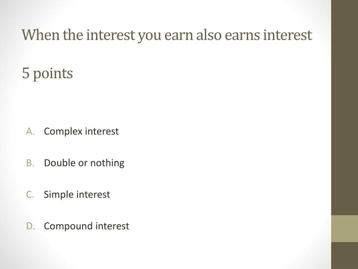 When the interest you earn also earns