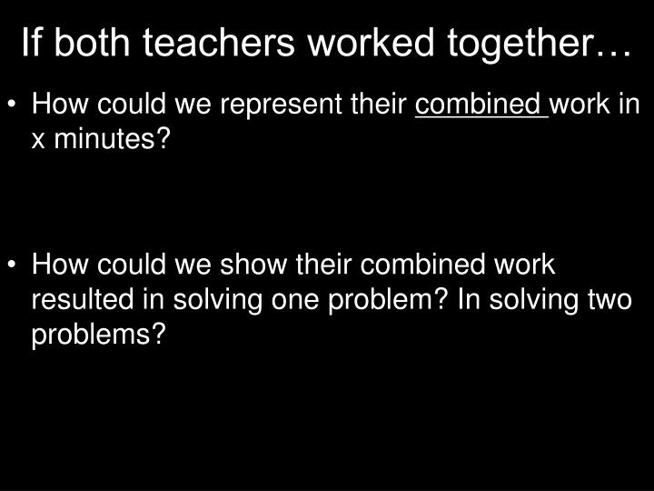 If both teachers worked together…