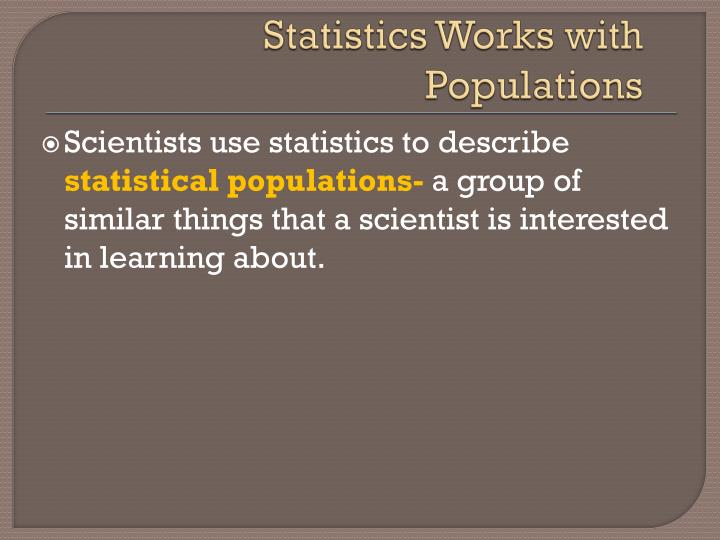 Statistics works with populations