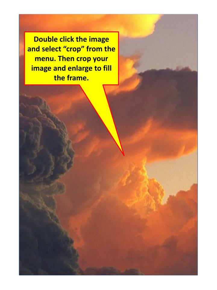 """Double click the image and select """"crop"""" from the menu. Then crop your image and enlarge to fill the frame."""