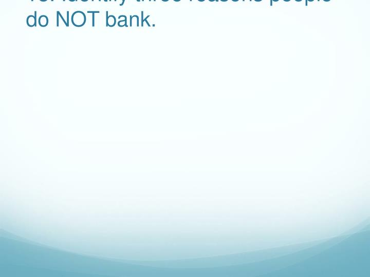 18. Identify three reasons people do NOT bank.