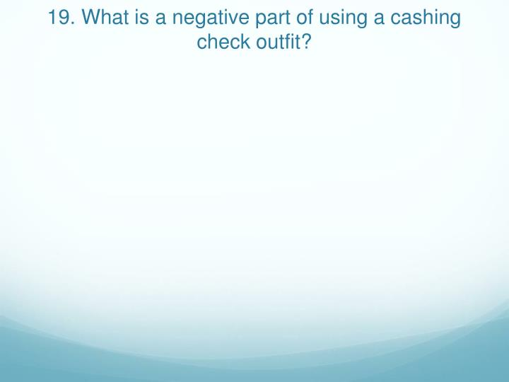19. What is a negative part of using a cashing check outfit?