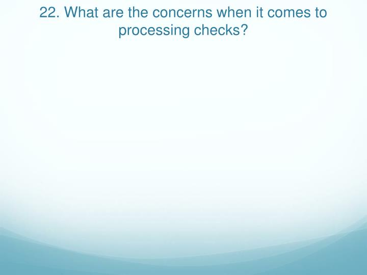 22. What are the concerns when it comes to processing checks?