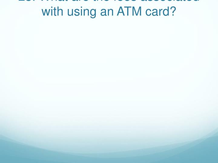 23. What are the fees associated with using an ATM card?