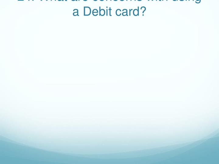 24. What are concerns with using a Debit card?