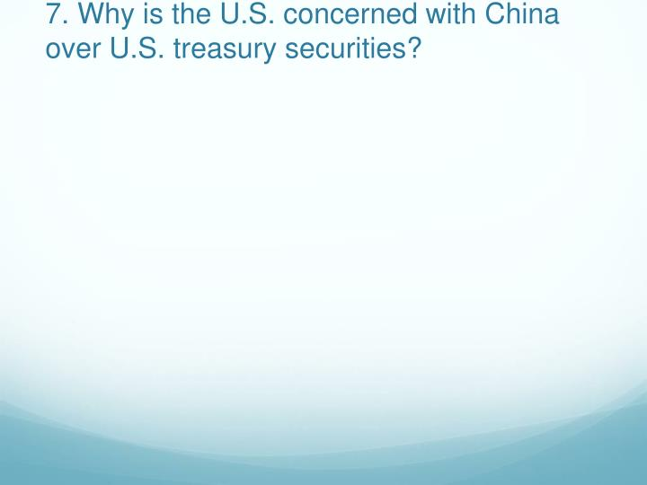 7. Why is the U.S. concerned with China over U.S. treasury securities?