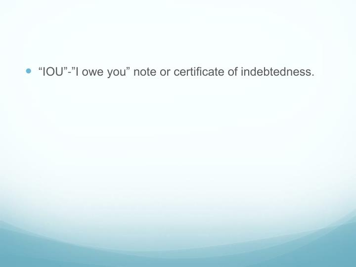 """IOU""-""I owe you"" note or certificate of indebtedness."