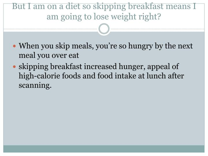 But I am on a diet so skipping breakfast means I am going to lose weight right?