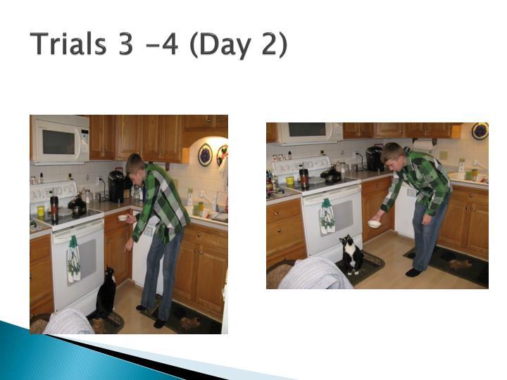 Trials 3 -4 (Day 2)