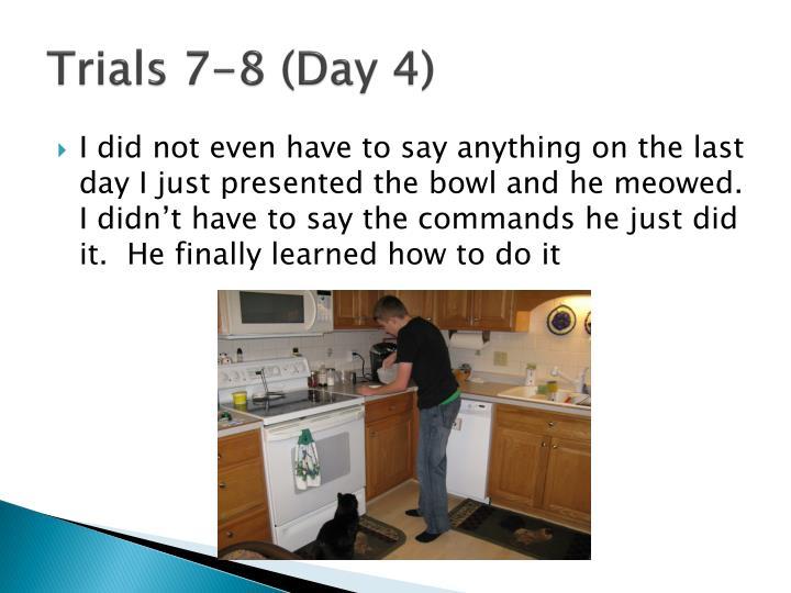 Trials 7-8 (Day 4)