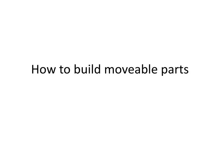 How to build moveable parts