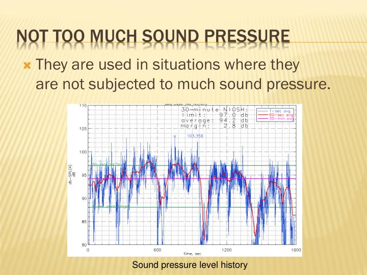 They are used in situations where they are not subjected to much sound pressure.