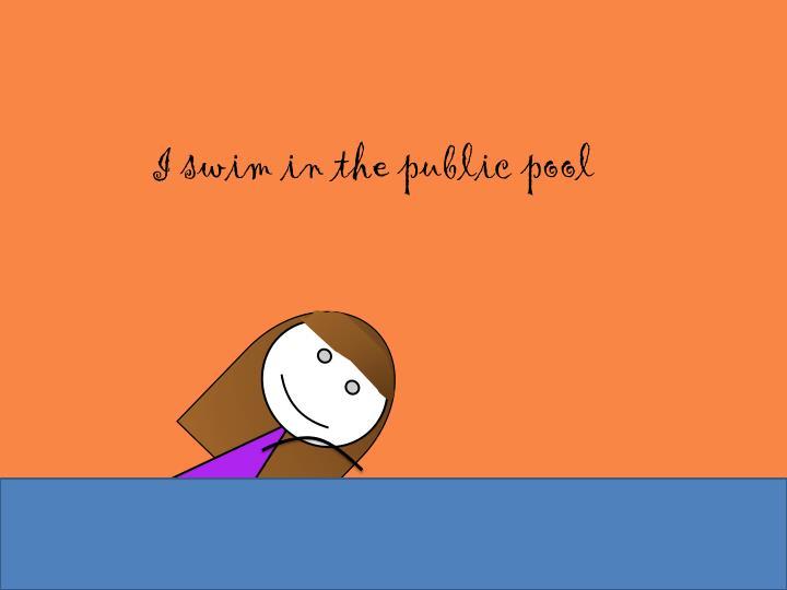 I swim in the public pool