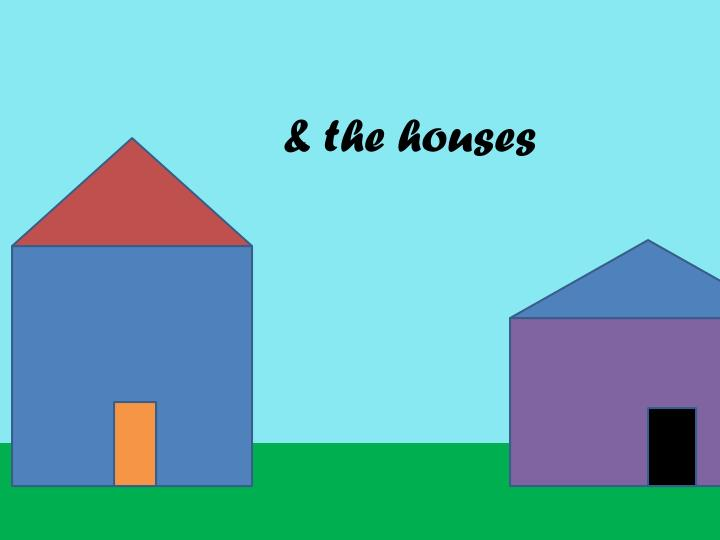 & the houses