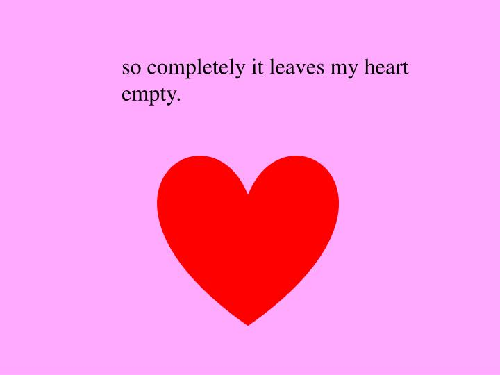 so completely it leaves my heart empty.