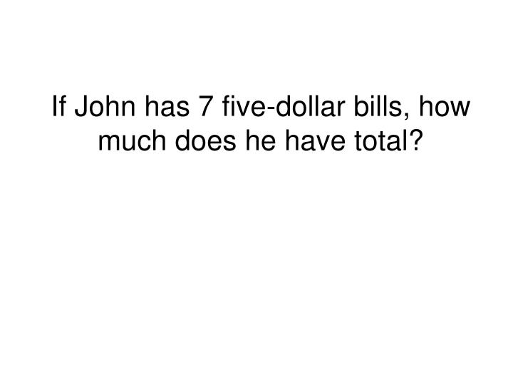 If John has 7 five-dollar bills, how much does he have total?