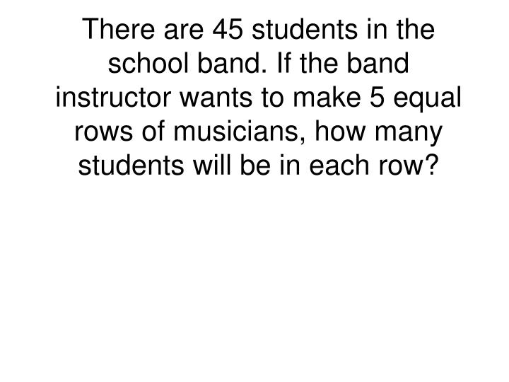 There are 45 students in the school band. If the band instructor wants to make 5 equal rows of music...