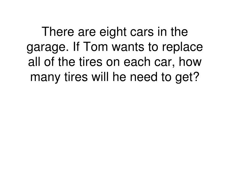 There are eight cars in the garage. If Tom wants to replace all of the tires on each car, how many tires will he need to get?
