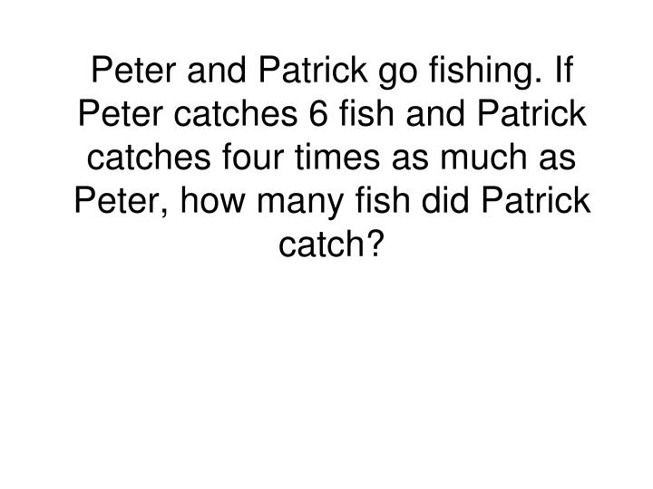 Peter and Patrick go fishing. If Peter catches 6 fish and Patrick catches four times as much as Peter, how many fish did Patrick catch?