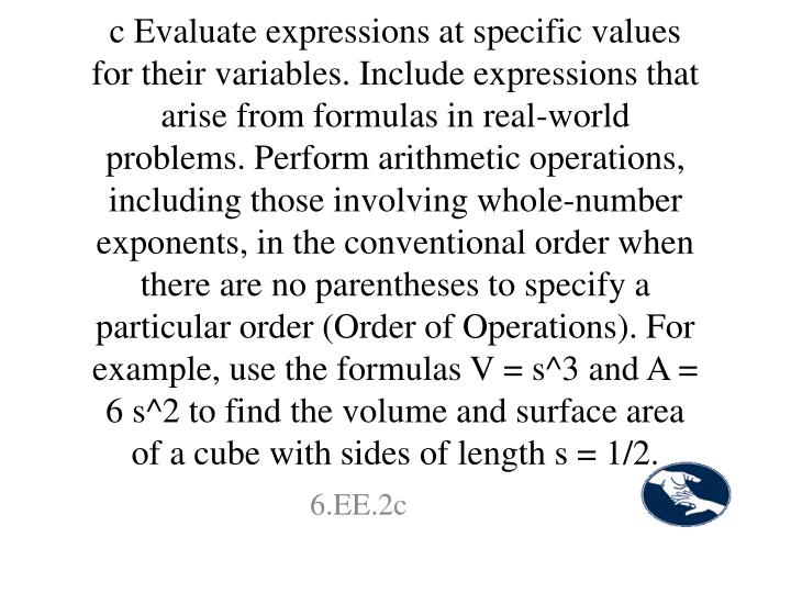 c Evaluate expressions at specific values for their variables. Include expressions that arise from formulas in real-world problems. Perform arithmetic operations, including those involving whole-number exponents, in the conventional order when there are no parentheses to specify a particular order (Order of Operations). For example, use the formulas V = s^3 and A = 6 s^2 to find the volume and surface area of a cube with sides of length s = 1/2.