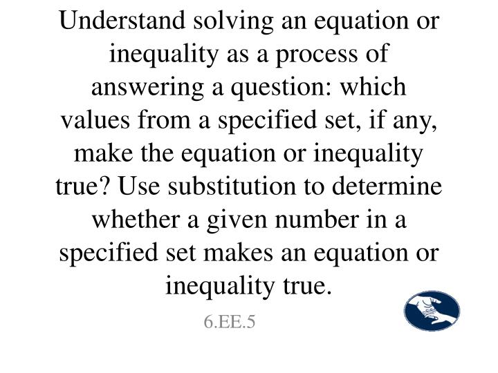 Understand solving an equation or inequality as a process of answering a question: which values from a specified set, if any, make the equation or inequality true? Use substitution to determine whether a given number in a specified set makes an equation or inequality true.