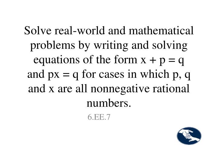 Solve real-world and mathematical problems by writing and solving equations of the form x + p = q and px = q for cases in which p, q and x are all nonnegative rational numbers.