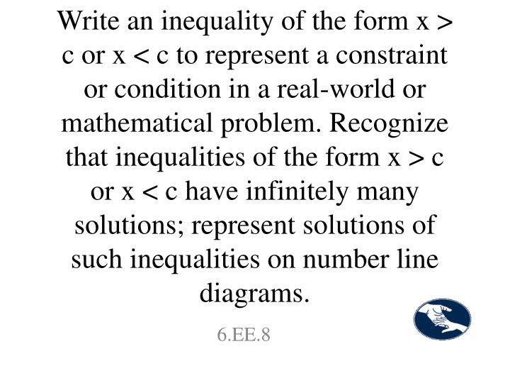 Write an inequality of the form x > c or x < c to represent a constraint or condition in a real-world or mathematical problem. Recognize that inequalities of the form x > c or x < c have infinitely many solutions; represent solutions of such inequalities on number line diagrams.