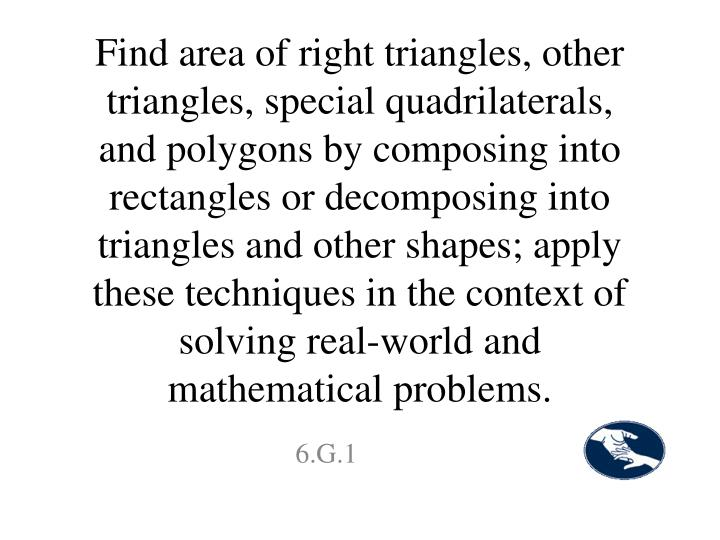 Find area of right triangles, other triangles, special quadrilaterals, and polygons by composing into rectangles or decomposing into triangles and other shapes; apply these techniques in the context of solving real-world and mathematical problems.